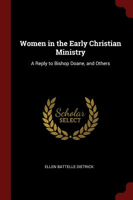 Women in the Early Christian Ministry: A Reply to Bishop Doane, and Others - Dietrick, Ellen Battelle