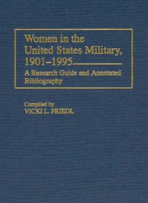 Women in the United States Military, 1901-1995: A Research Guide and Annotated Bibliography - Friedl, Vicki L