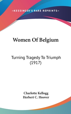 Women of Belgium: Turning Tragedy to Triumph (1917) - Kellogg, Charlotte, and Hoover, Herbert C (Introduction by)