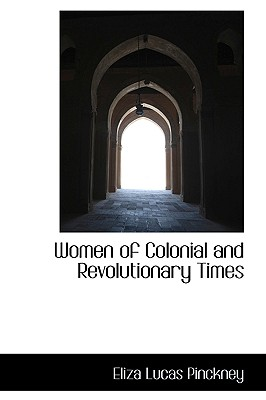 Women of Colonial and Revolutionary Times - Pinckney, Eliza Lucas