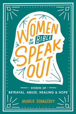 Women of the Bible Speak Out: Stories of Betrayal, Abuse, Healing, and Hope - Schalesky, Marlo