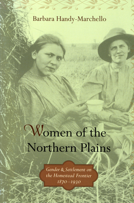 Women of the Northern Plains: Gender and Settlement on the Homestead Frontier, 1870-1930 - Handy-Marchello, Barbara