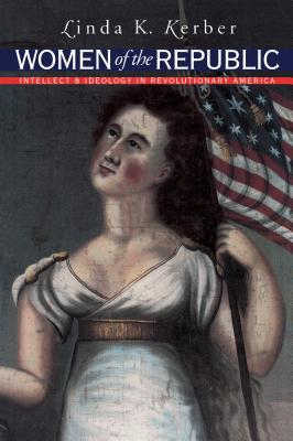 Women of the Republic: Intellect and Ideology in Revolutionary America - Kerber, Linda K, and Omohundro Institute of Early American History & Culture