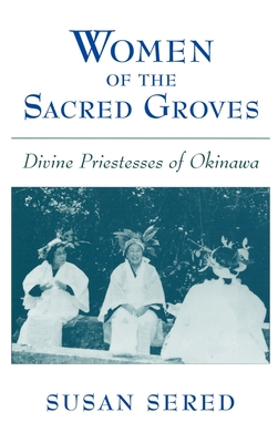 Women of the Sacred Groves: Divine Priestesses of Okinawa - Sered, Susan, Professor