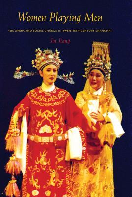 Women Playing Men: Yue Opera and Social Change in Twentieth-Century Shanghai - Jiang, Jin