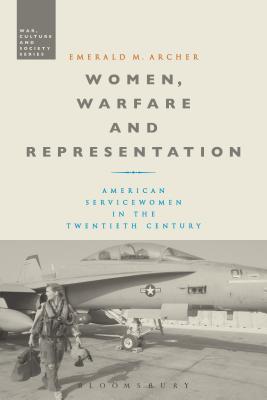 Women, Warfare and Representation: American Servicewomen in the Twentieth Century - Archer, Emerald M.