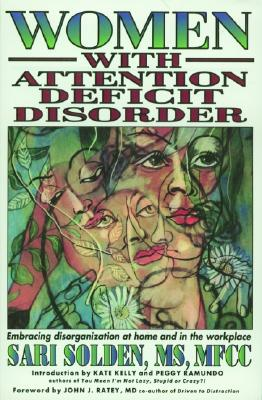 Women with Attention Deficit Disorder: Embrace Your Differences and Transform Your Life - Solden, Sari, and Ratey, John J, M.D. (Foreword by), and Hallowell, Edward T (Foreword by)