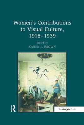 Women's Contributions to Visual Culture, 1918 1939 - Brown, Karen E (Editor)
