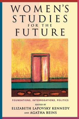 Women's Studies for the Future: Foundations, Interrogations, Politics - Kennedy, Elizabeth Lapovsky (Editor)