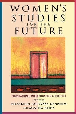 Women's Studies for the Future: Foundations, Interrogations, Politics - Kennedy, Elizabeth Lapovsky (Editor), and Beins, Agatha (Editor)