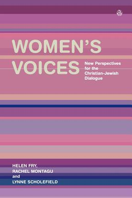 Women's Voices: New Perspectives for the Christian-Jewish Dialogue - Fry, Helen P., and Scholefield, Lynne, and Montagu, Rachel