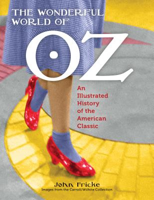 Wonderful World of Oz: An Illustrated History of the American Classic - Fricke, John