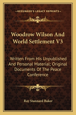 Woodrow Wilson and World Settlement V3: Written from His Unpublished and Personal Material; Original Documents of the Peace Conference - Baker, Ray Stannard