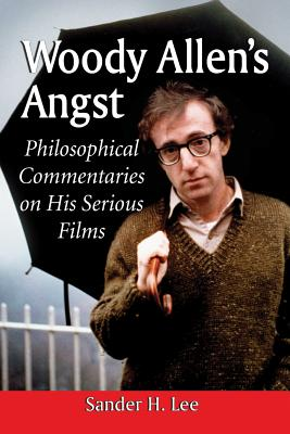 Woody Allen's Angst: Philosophical Commentaries on His Serious Films - Lee, Sander H