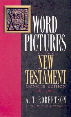 Word Pictures in the New Testament - Robertson, A T, and Swanson, James A (Editor)