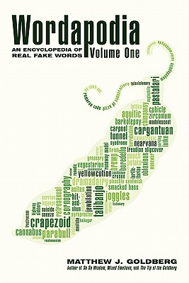 Wordapodia: Volume One: An Encyclopedia of Real Fake Words - Goldberg, Matthew J