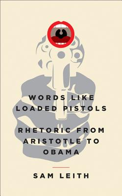 Words Like Loaded Pistols: Rhetoric from Aristotle to Obama - Leith, Sam