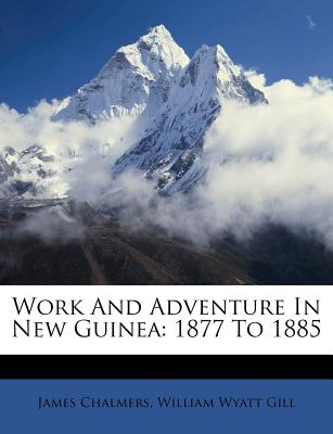 Work and Adventure in New Guinea; 1877 to 1885 - Chalmers, James, LLB