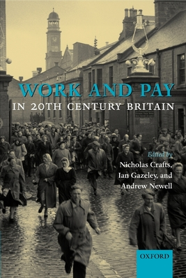 Work and Pay in 20th Century Britain - Crafts, Nicholas (Editor), and Gazeley, Ian (Editor), and Newell, Andrew (Editor)