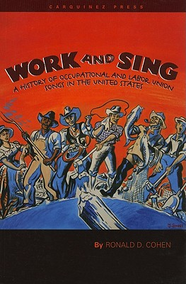 Work and Sing: A History of Occupational and Labor Union Songs in the United States - Cohen, Ronald D