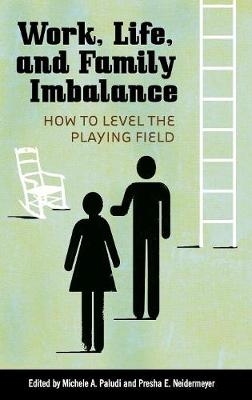 Work, Life, and Family Imbalance: How to Level the Playing Field - Paludi, Michele A (Editor), and Neidermeyer, Presha E (Editor)
