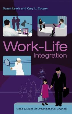 Work-Life Integration: Case Studies of Organisational Change - Lewis, Suzan, Dr.