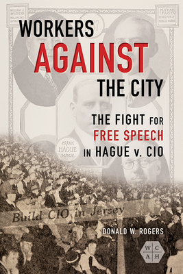 Workers Against the City: The Fight for Free Speech in Hague V. CIO - Rogers, Donald W