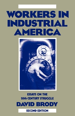 Workers in Industrial America: Essays on the Twentieth Century Struggle - Brody, David