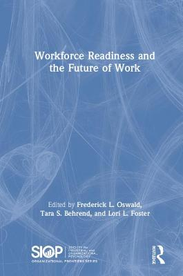 Workforce Readiness and the Future of Work - Oswald, Fred (Editor), and Behrend, Tara S (Editor), and Foster, Lori (Editor)