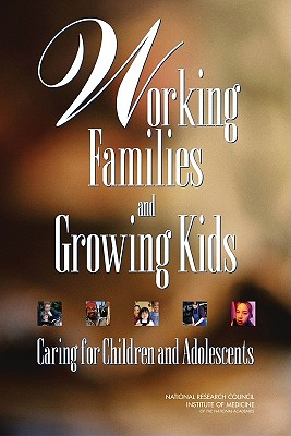 Working Families and Growing Kids: Caring for Children and Adolescents - National Research Council, and Division of Behavioral and Social Sciences and Education, and Institute of Medicine