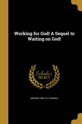 Working for God! a Sequel to Waiting on God! - Murray, Andrew 1828-1917