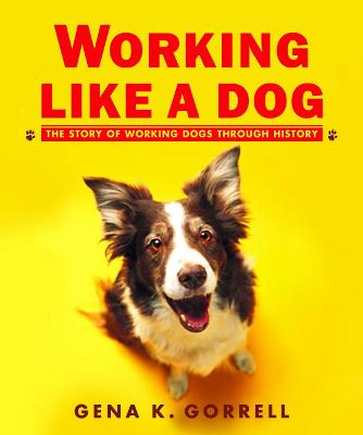 Working Like a Dog: The Story of Working Dogs Through History - Gorrell, Gena K