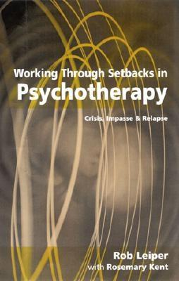Working Through Setbacks in Psychotherapy: Crisis, Impasse and Relapse - Leiper, Rob, Dr., and Kent, Rosemary, Ms.