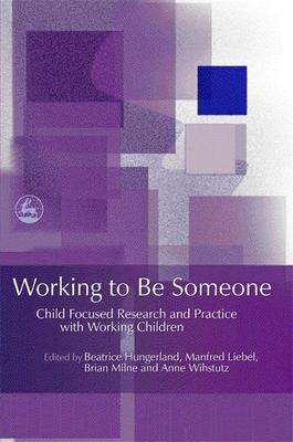 Working to Be Someone: Child Focused Research and Practice with Working Children - Hungerland, Beatrice (Editor), and Invernizzi, Antonella, Dr. (Contributions by), and Leonard, Madeleine, Dr. (Contributions by)