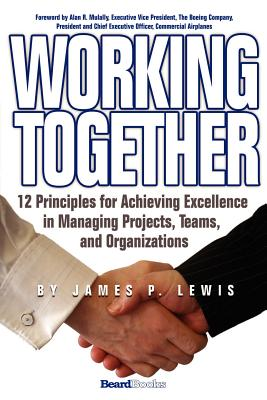 Working Together: 12 Principles for Achieving Excellence in Managing Projects, Teams, and Organizations - Lewis, James P, Ph.D.