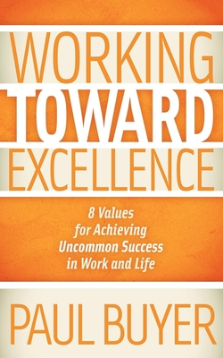 Working Toward Excellence: 8 Values for Achieving Uncommon Success in Work and Life - Buyer, Paul