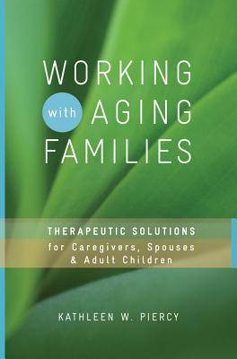 Working with Aging Families: Therapeutic Solutions for Caregivers, Spouses, Adult Children - Piercy, Kathleen W