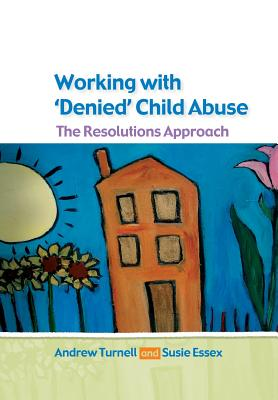 Working with Denied Child Abuse: The Resolutions Approach - Turnell, Andrew, and Essex, Susanne, and Turnell Andrew