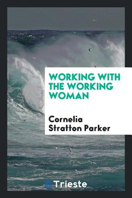 Working with the Working Woman - Parker, Cornelia Stratton