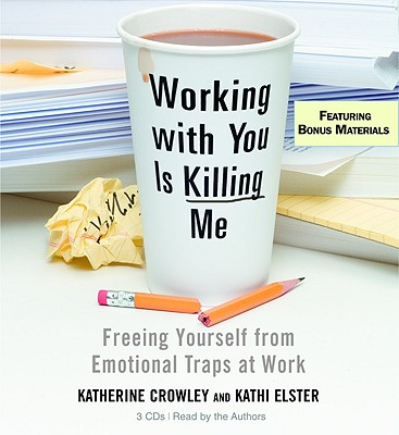 Working with You Is Killing Me: Freeing Yourself from Emotional Traps at Work - Crowley, Katherine (Read by), and Elster, Kathi (Read by)
