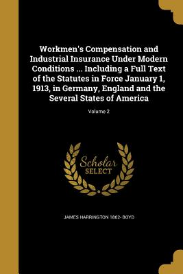 Workmen's Compensation and Industrial Insurance Under Modern Conditions ... Including a Full Text of the Statutes in Force January 1, 1913, in Germany, England and the Several States of America; Volume 2 - Boyd, James Harrington 1862-