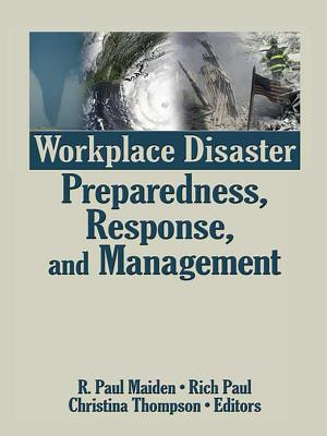 Workplace Disaster Preparedness Response and Management - Maiden, R Paul (Editor), and Paul, Rich (Editor), and Thompson, Christina (Editor)