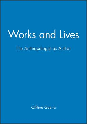 Works and Lives: The Anthropologist as Author - Geertz, Clifford