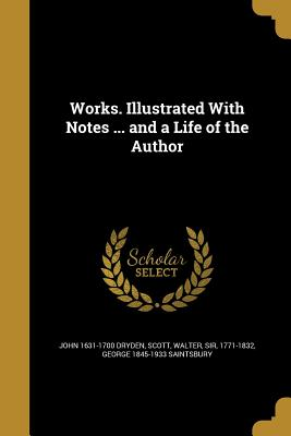 Works. Illustrated with Notes ... and a Life of the Author - Dryden, John 1631-1700, and Scott, Walter Sir, Ed (Creator), and Saintsbury, George 1845-1933
