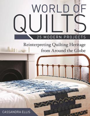 World of Quilts: 25 Modern Projects: Reinterpreting Quilting Heritage from Around the Globe - Ellis, Cassandra