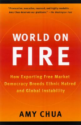 World on Fire: How Exporting Free Market Democracy Breeds Ethnic Hatred and Global Instability - Chua, Amy