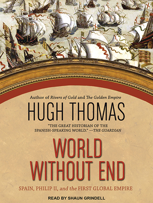 World Without End: Spain, Philip II, and the First Global Empire - Thomas, Hugh, and Grindell, Shaun (Narrator)