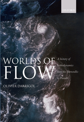 Worlds of Flow: A History of Hydrodynamics from the Bernoullis to Prandtl - Darrigol, Olivier