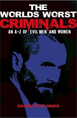 Worlds Worst Criminals: an A-Z of Evil Men and Women - Greig, Charlotte