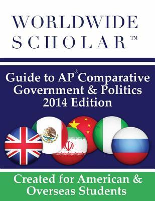 Worldwide Scholar Guide to AP Comparative Government & Politics: 2014 Edition - Worldwide Scholar